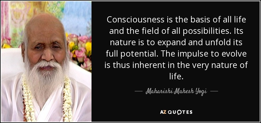 Consciousness is the basis of all life and the field of all possibilities. Its nature is to expand and unfold its full potential. The impulse to evolve is thus inherent in the very nature of life. - Maharishi Mahesh Yogi