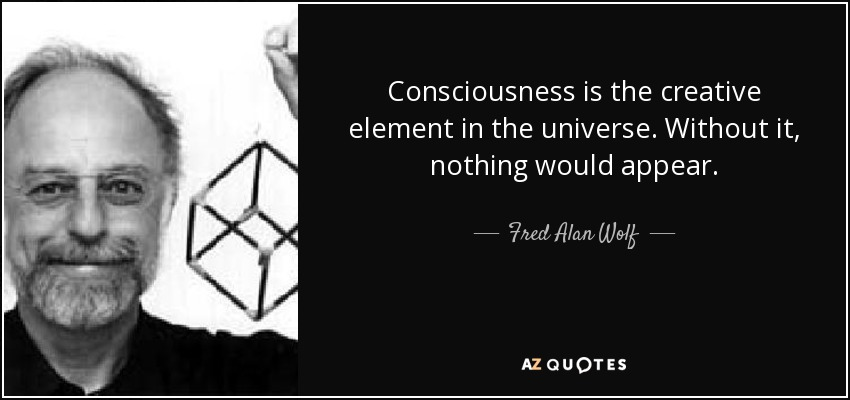 Consciousness is the creative element in the universe. Without it, nothing would appear. - Fred Alan Wolf