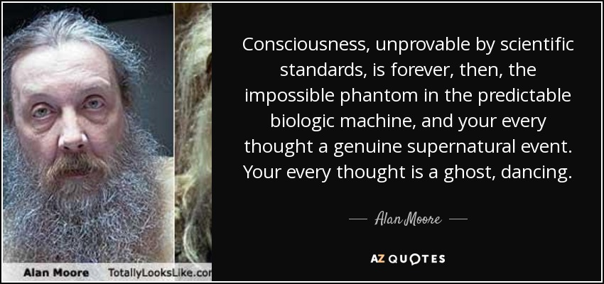 Consciousness, unprovable by scientific standards, is forever, then, the impossible phantom in the predictable biologic machine, and your every thought a genuine supernatural event. Your every thought is a ghost, dancing. - Alan Moore