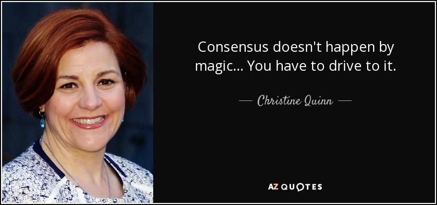 Consensus doesn't happen by magic... You have to drive to it. - Christine Quinn