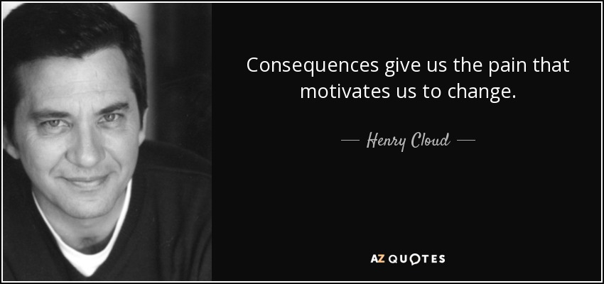 Consequences give us the pain that motivates us to change. - Henry Cloud