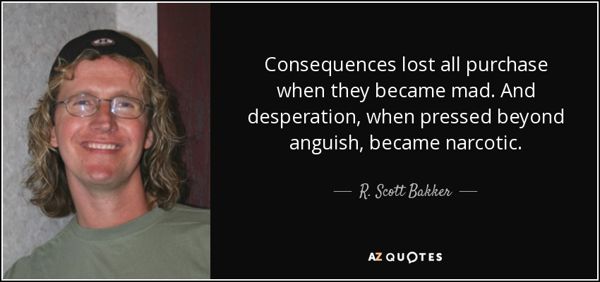 Consequences lost all purchase when they became mad. And desperation, when pressed beyond anguish, became narcotic. - R. Scott Bakker