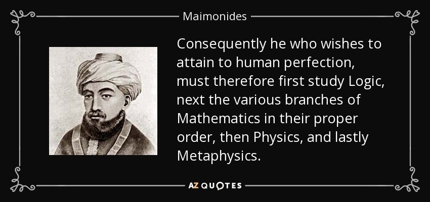 Consequently he who wishes to attain to human perfection, must therefore first study Logic, next the various branches of Mathematics in their proper order, then Physics, and lastly Metaphysics. - Maimonides