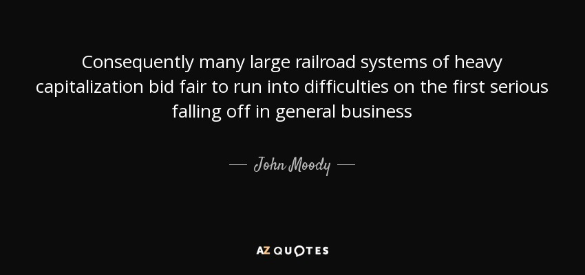 Consequently many large railroad systems of heavy capitalization bid fair to run into difficulties on the first serious falling off in general business - John Moody