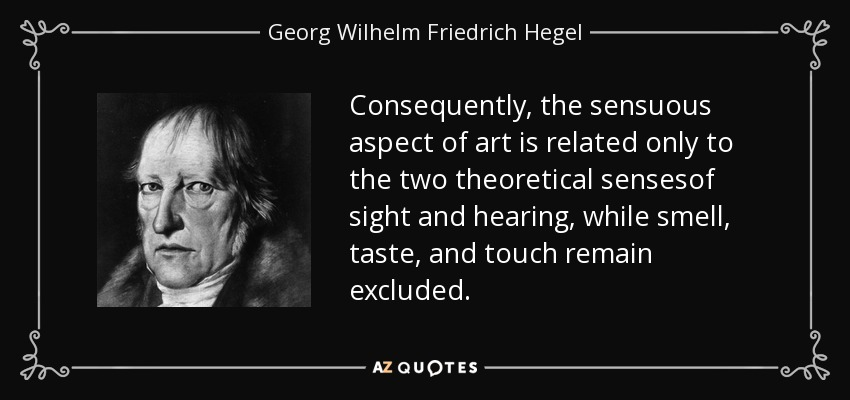 Consequently, the sensuous aspect of art is related only to the two theoretical sensesof sight and hearing, while smell, taste, and touch remain excluded. - Georg Wilhelm Friedrich Hegel