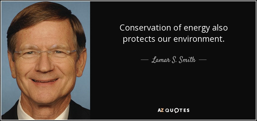Conservation of energy also protects our environment. - Lamar S. Smith