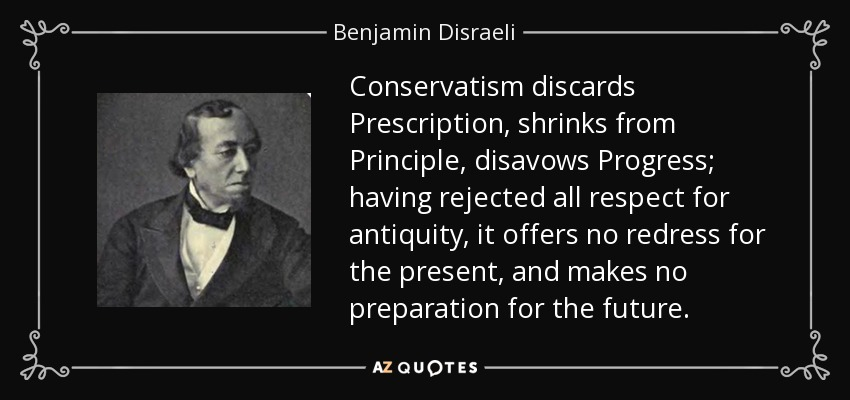 Conservatism discards Prescription, shrinks from Principle, disavows Progress; having rejected all respect for antiquity, it offers no redress for the present, and makes no preparation for the future. - Benjamin Disraeli