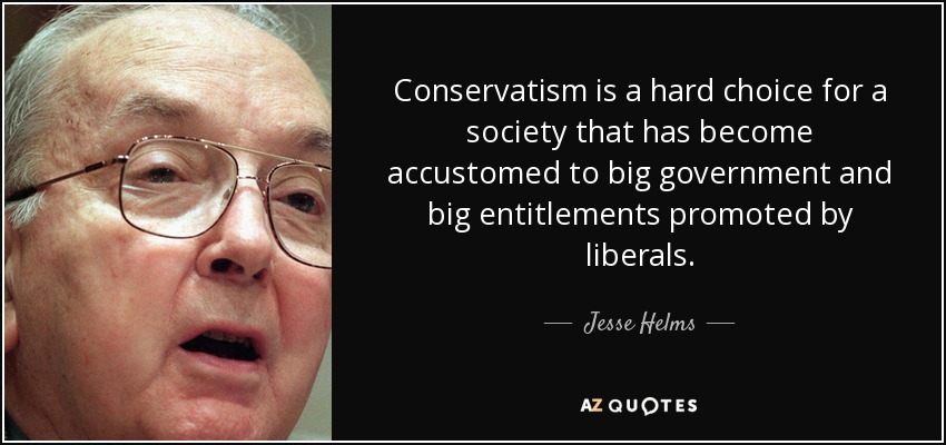 Conservatism is a hard choice for a society that has become accustomed to big government and big entitlements promoted by liberals. - Jesse Helms