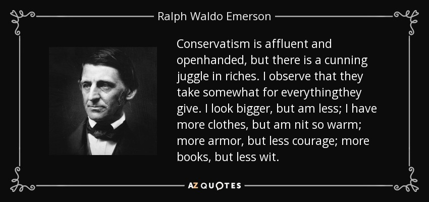 Conservatism is affluent and openhanded, but there is a cunning juggle in riches. I observe that they take somewhat for everythingthey give. I look bigger, but am less; I have more clothes, but am nit so warm; more armor, but less courage; more books, but less wit. - Ralph Waldo Emerson