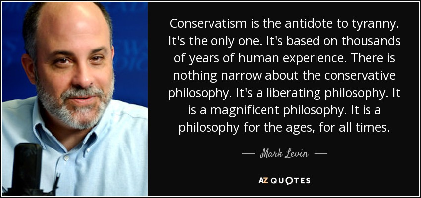 Conservatism is the antidote to tyranny. It's the only one. It's based on thousands of years of human experience. There is nothing narrow about the conservative philosophy. It's a liberating philosophy. It is a magnificent philosophy. It is a philosophy for the ages, for all times. - Mark Levin