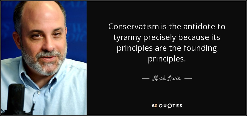 Conservatism is the antidote to tyranny precisely because its principles are the founding principles. - Mark Levin