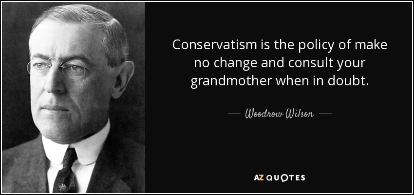 Conservatism is the policy of make no change and consult your grandmother when in doubt. - Woodrow Wilson