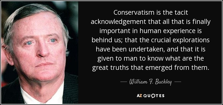 Conservatism is the tacit acknowledgement that all that is finally important in human experience is behind us; that the crucial explorations have been undertaken, and that it is given to man to know what are the great truths that emerged from them. - William F. Buckley, Jr.