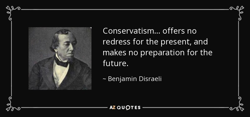 Conservatism... offers no redress for the present, and makes no preparation for the future. - Benjamin Disraeli