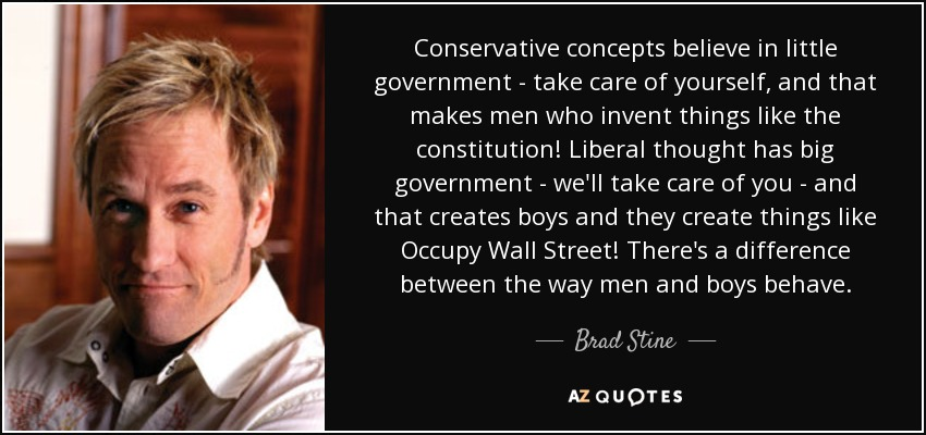 Conservative concepts believe in little government - take care of yourself, and that makes men who invent things like the constitution! Liberal thought has big government - we'll take care of you - and that creates boys and they create things like Occupy Wall Street! There's a difference between the way men and boys behave. - Brad Stine