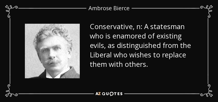 Conservative, n: A statesman who is enamored of existing evils, as distinguished from the Liberal who wishes to replace them with others. - Ambrose Bierce