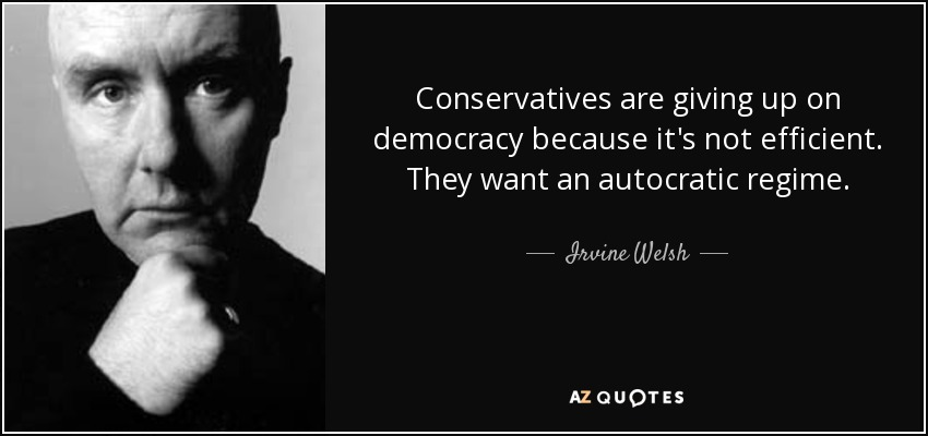 Conservatives are giving up on democracy because it's not efficient. They want an autocratic regime. - Irvine Welsh