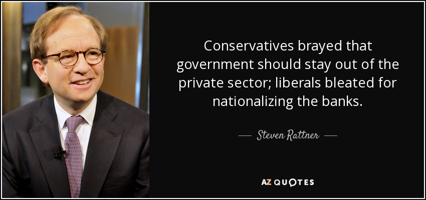 Conservatives brayed that government should stay out of the private sector; liberals bleated for nationalizing the banks. - Steven Rattner