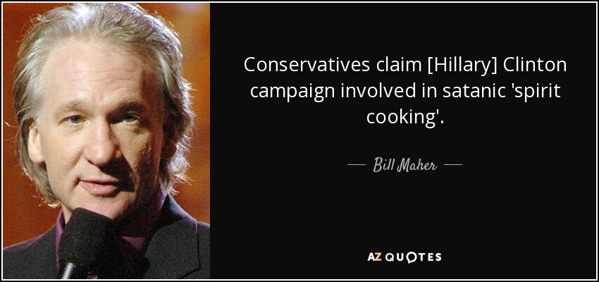 Conservatives claim [Hillary] Clinton campaign involved in satanic 'spirit cooking'. - Bill Maher