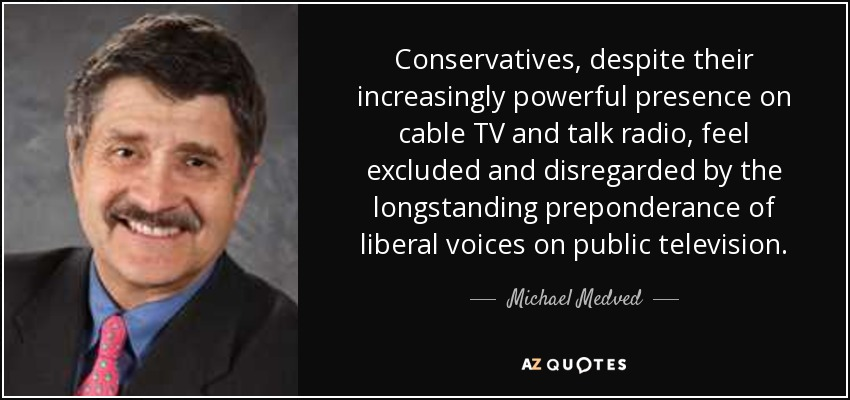Conservatives, despite their increasingly powerful presence on cable TV and talk radio, feel excluded and disregarded by the longstanding preponderance of liberal voices on public television. - Michael Medved