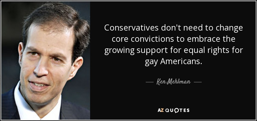 Conservatives don't need to change core convictions to embrace the growing support for equal rights for gay Americans, - Ken Mehlman