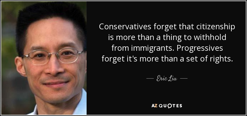 Conservatives forget that citizenship is more than a thing to withhold from immigrants. Progressives forget it's more than a set of rights. - Eric Liu