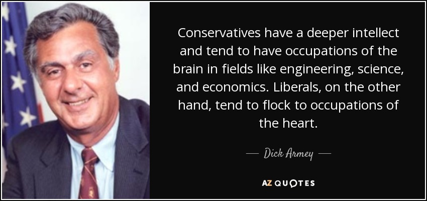 Conservatives have a deeper intellect and tend to have occupations of the brain in fields like engineering, science, and economics. Liberals, on the other hand, tend to flock to occupations of the heart. - Dick Armey