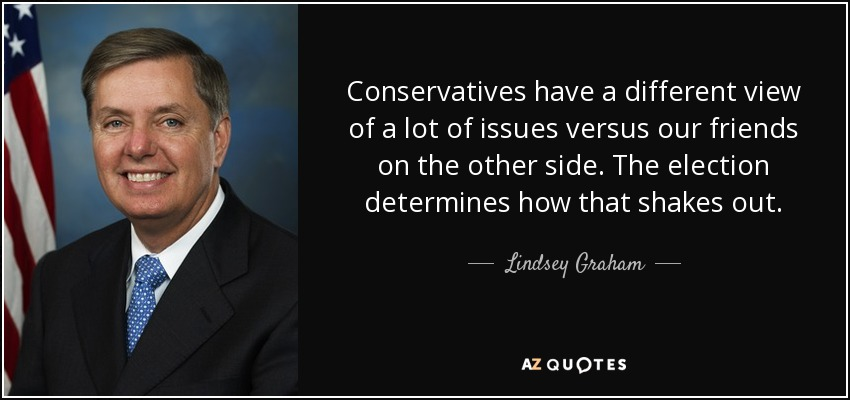 Conservatives have a different view of a lot of issues versus our friends on the other side. The election determines how that shakes out. - Lindsey Graham