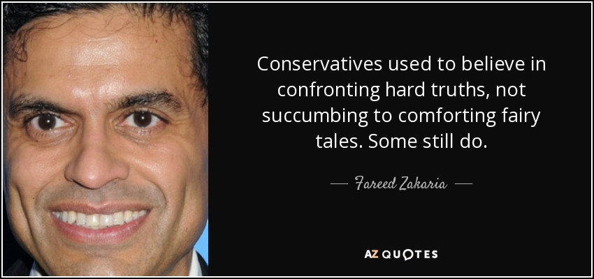 Conservatives used to believe in confronting hard truths, not succumbing to comforting fairy tales. Some still do. - Fareed Zakaria