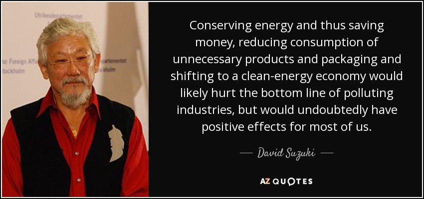 Conserving energy and thus saving money, reducing consumption of unnecessary products and packaging and shifting to a clean-energy economy would likely hurt the bottom line of polluting industries, but would undoubtedly have positive effects for most of us. - David Suzuki