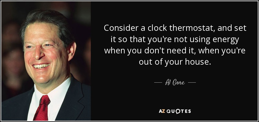 Consider a clock thermostat, and set it so that you're not using energy when you don't need it, when you're out of your house. - Al Gore