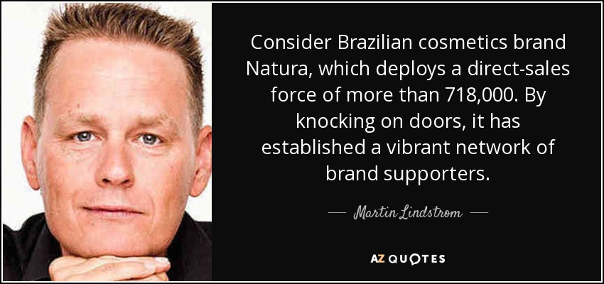 Consider Brazilian cosmetics brand Natura, which deploys a direct-sales force of more than 718,000. By knocking on doors, it has established a vibrant network of brand supporters. - Martin Lindstrom
