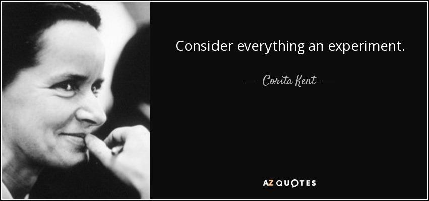 Consider everything an experiment. - Corita Kent