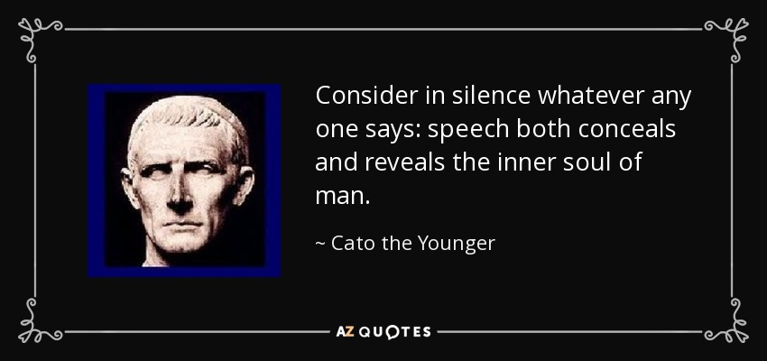 Consider in silence whatever any one says: speech both conceals and reveals the inner soul of man. - Cato the Younger