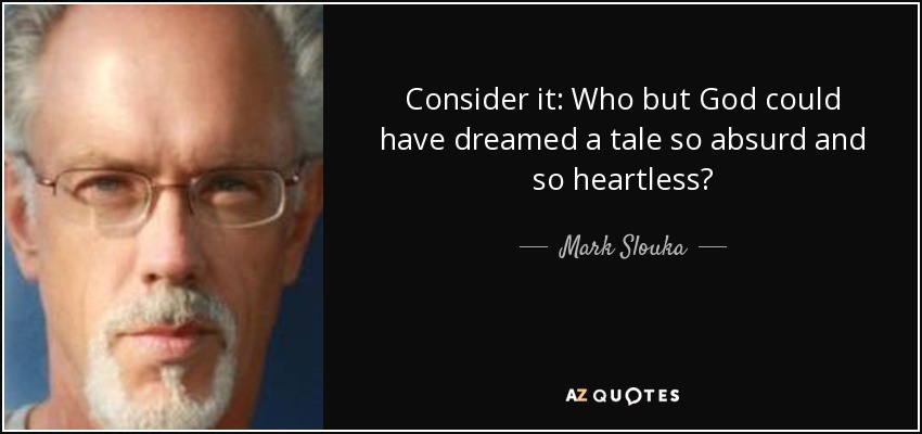 Consider it: Who but God could have dreamed a tale so absurd and so heartless? - Mark Slouka