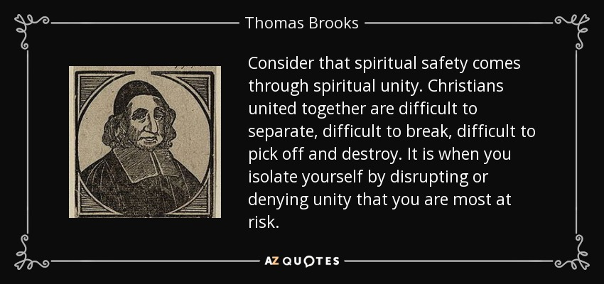 Consider that spiritual safety comes through spiritual unity. Christians united together are difficult to separate, difficult to break, difficult to pick off and destroy. It is when you isolate yourself by disrupting or denying unity that you are most at risk. - Thomas Brooks