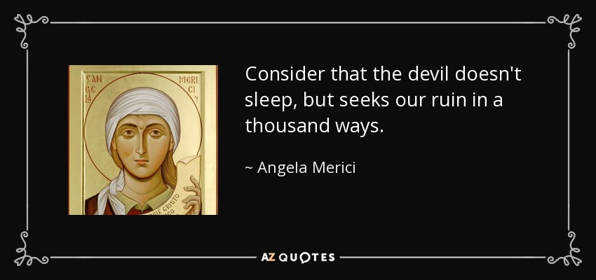 Consider that the devil doesn't sleep, but seeks our ruin in a thousand ways. - Angela Merici