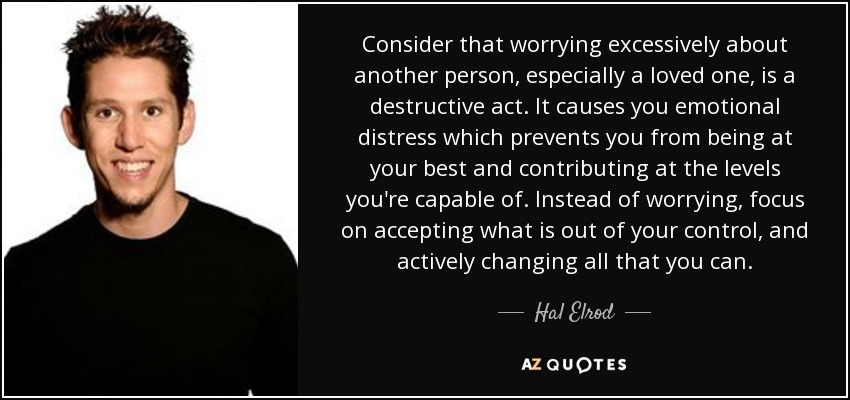 Consider that worrying excessively about another person, especially a loved one, is a destructive act. It causes you emotional distress which prevents you from being at your best and contributing at the levels you're capable of. Instead of worrying, focus on accepting what is out of your control, and actively changing all that you can. - Hal Elrod
