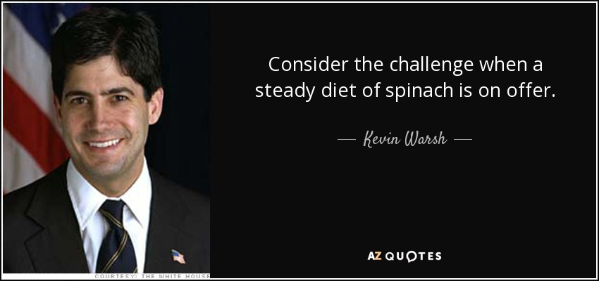 Consider the challenge when a steady diet of spinach is on offer. - Kevin Warsh
