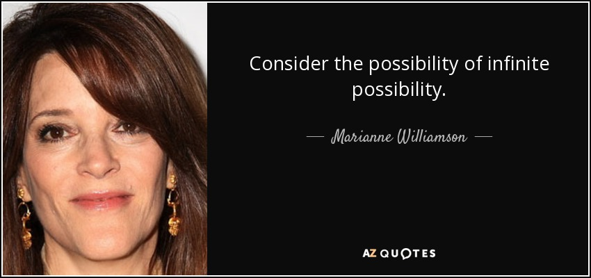 Consider the possibility of infinite possibility. - Marianne Williamson