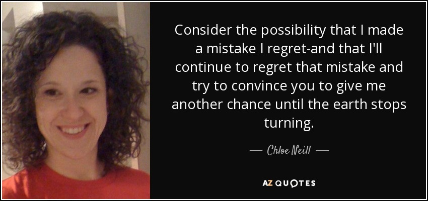 Consider the possibility that I made a mistake I regret-and that I'll continue to regret that mistake and try to convince you to give me another chance until the earth stops turning. - Chloe Neill