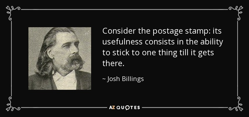 Consider the postage stamp: its usefulness consists in the ability to stick to one thing till it gets there. - Josh Billings