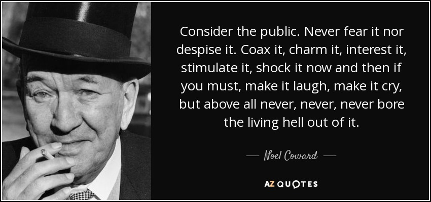 Consider the public. Never fear it nor despise it. Coax it, charm it, interest it, stimulate it, shock it now and then if you must, make it laugh, make it cry, but above all never, never, never bore the living hell out of it. - Noel Coward