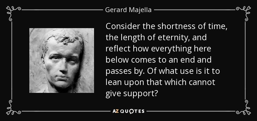 Consider the shortness of time, the length of eternity, and reflect how everything here below comes to an end and passes by. Of what use is it to lean upon that which cannot give support? - Gerard Majella