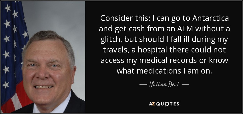 Consider this: I can go to Antarctica and get cash from an ATM without a glitch, but should I fall ill during my travels, a hospital there could not access my medical records or know what medications I am on. - Nathan Deal