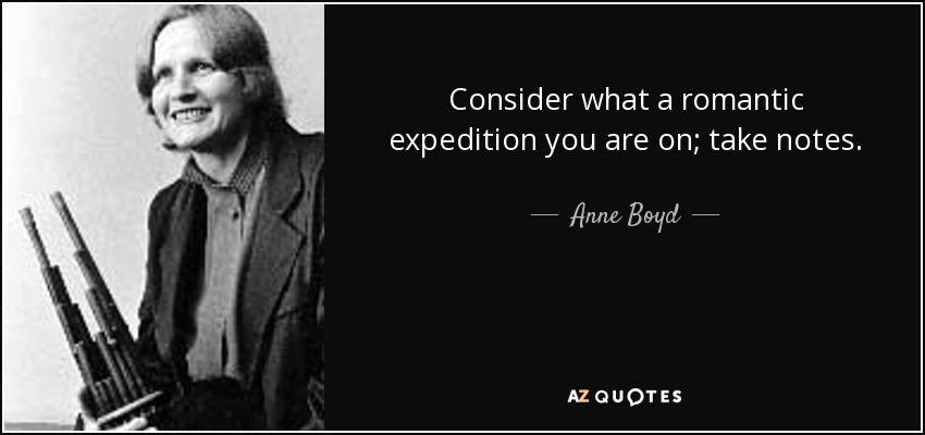 Consider what a romantic expedition you are on; take notes. - Anne Boyd