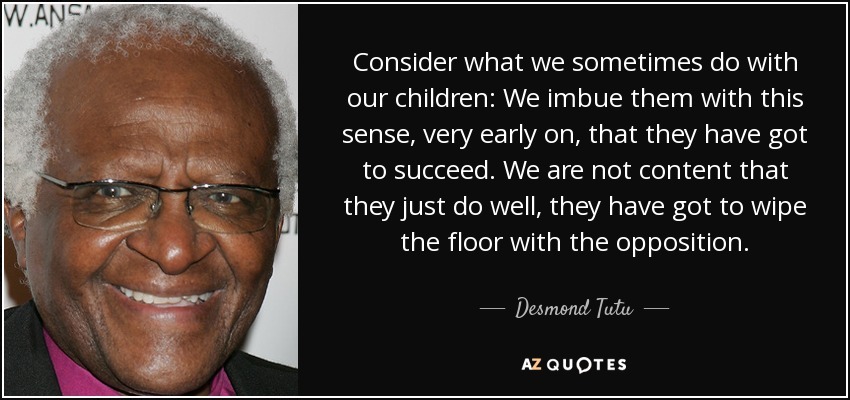 Consider what we sometimes do with our children: We imbue them with this sense, very early on, that they have got to succeed. We are not content that they just do well, they have got to wipe the floor with the opposition. - Desmond Tutu