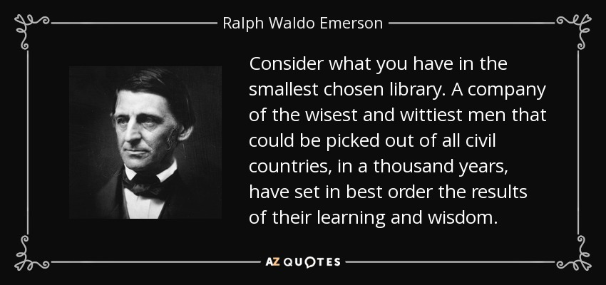 Consider what you have in the smallest chosen library. A company of the wisest and wittiest men that could be picked out of all civil countries, in a thousand years, have set in best order the results of their learning and wisdom. - Ralph Waldo Emerson