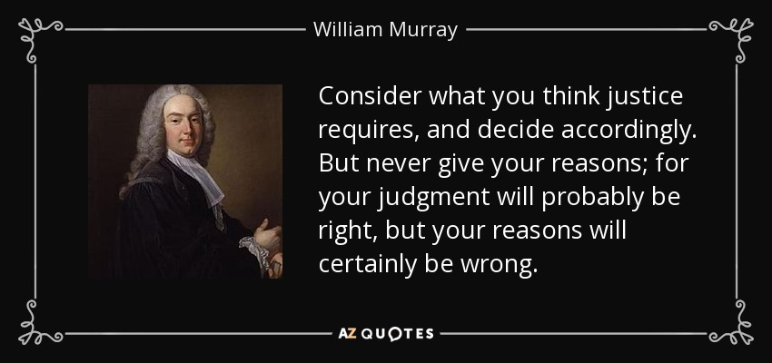 Consider what you think justice requires, and decide accordingly. But never give your reasons; for your judgment will probably be right, but your reasons will certainly be wrong. - William Murray, 1st Earl of Mansfield