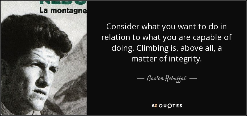 Consider what you want to do in relation to what you are capable of doing. Climbing is, above all, a matter of integrity. - Gaston Rebuffat